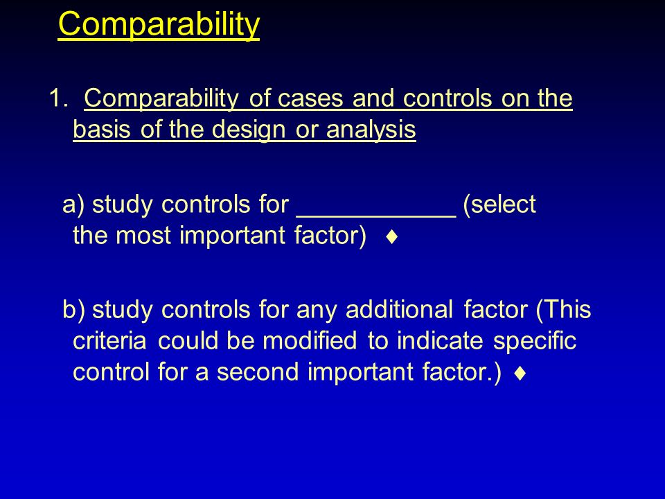 Comparability 1. Comparability of cases and controls on the basis of the design or analysis a) study controls for ___________ (select the most importa