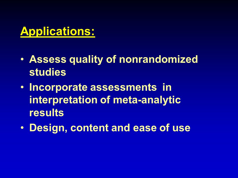 Applications: Assess quality of nonrandomized studies Incorporate assessments in interpretation of meta-analytic results Design, content and ease of u
