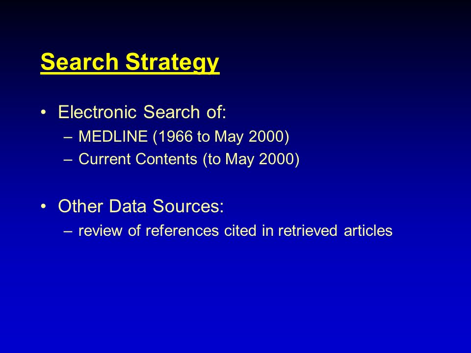 Search Strategy Electronic Search of: –MEDLINE (1966 to May 2000) –Current Contents (to May 2000) Other Data Sources: –review of references cited in r
