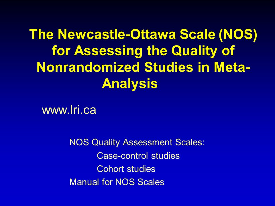 The Newcastle-Ottawa Scale (NOS) for Assessing the Quality of Nonrandomized Studies in Meta- Analysis www.lri.ca NOS Quality Assessment Scales: Case-c