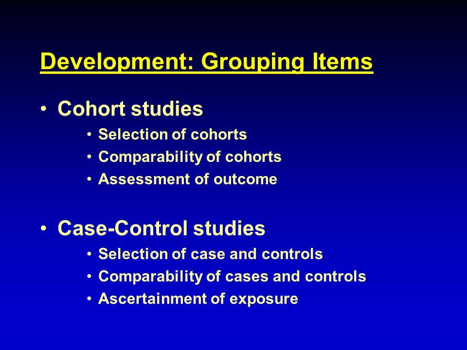 Development: Grouping Items Cohort studies Selection of cohorts Comparability of cohorts Assessment of outcome Case-Control studies Selection of case