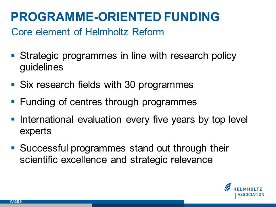 PAGE 9 PROGRAMME-ORIENTED FUNDING Strategic programmes in line with research policy guidelines Six research fields with 30 programmes Funding of centr