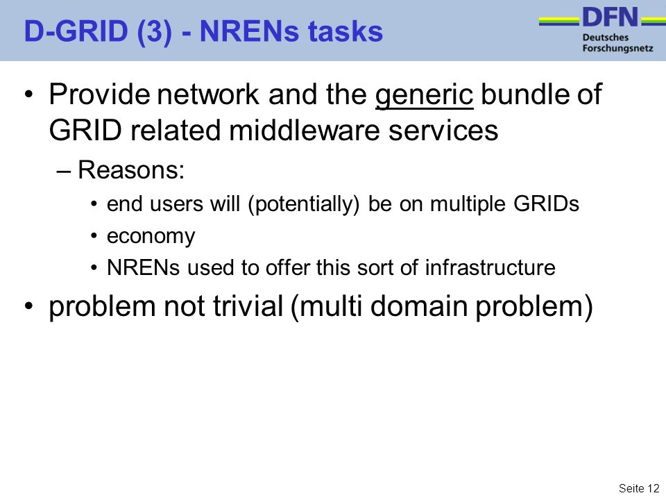 Seite 12 D-GRID (3) - NRENs tasks Provide network and the generic bundle of GRID related middleware services –Reasons: end users will (potentially) be on multiple GRIDs economy NRENs used to offer this sort of infrastructure problem not trivial (multi domain problem)