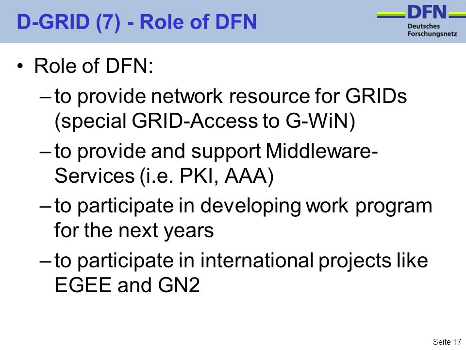 Seite 17 D-GRID (7) - Role of DFN Role of DFN: –to provide network resource for GRIDs (special GRID-Access to G-WiN) –to provide and support Middlewar