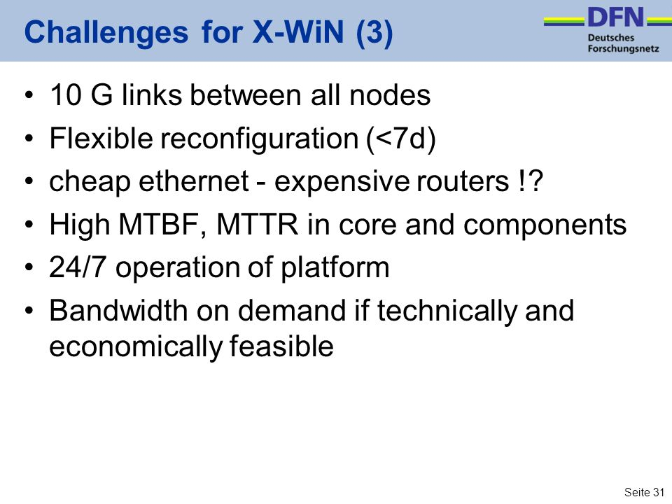 Seite 31 Challenges for X-WiN (3) 10 G links between all nodes Flexible reconfiguration (<7d) cheap ethernet - expensive routers !? High MTBF, MTTR in