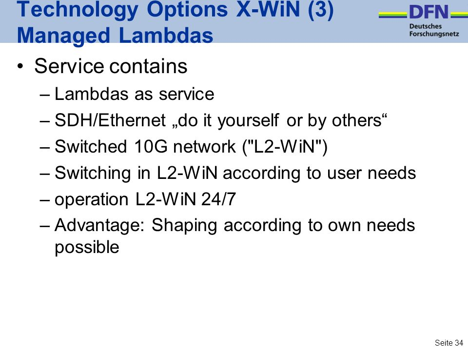 Seite 34 Technology Options X-WiN (3) Managed Lambdas Service contains –Lambdas as service –SDH/Ethernet do it yourself or by others –Switched 10G network ( L2-WiN ) –Switching in L2-WiN according to user needs –operation L2-WiN 24/7 –Advantage: Shaping according to own needs possible