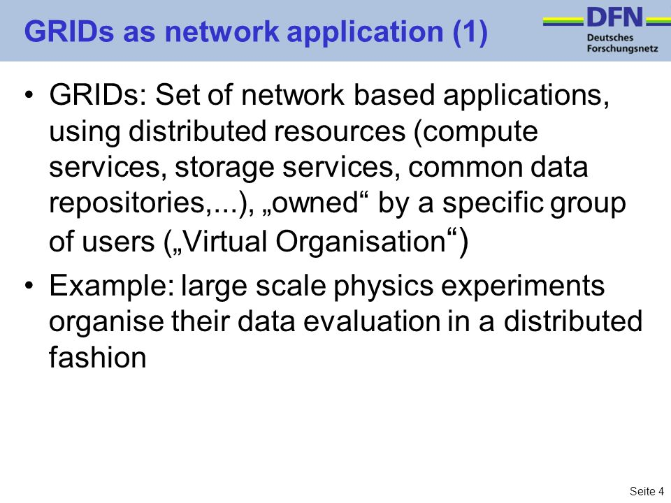 Seite 4 GRIDs as network application (1) GRIDs: Set of network based applications, using distributed resources (compute services, storage services, common data repositories,...), owned by a specific group of users (Virtual Organisation ) Example: large scale physics experiments organise their data evaluation in a distributed fashion