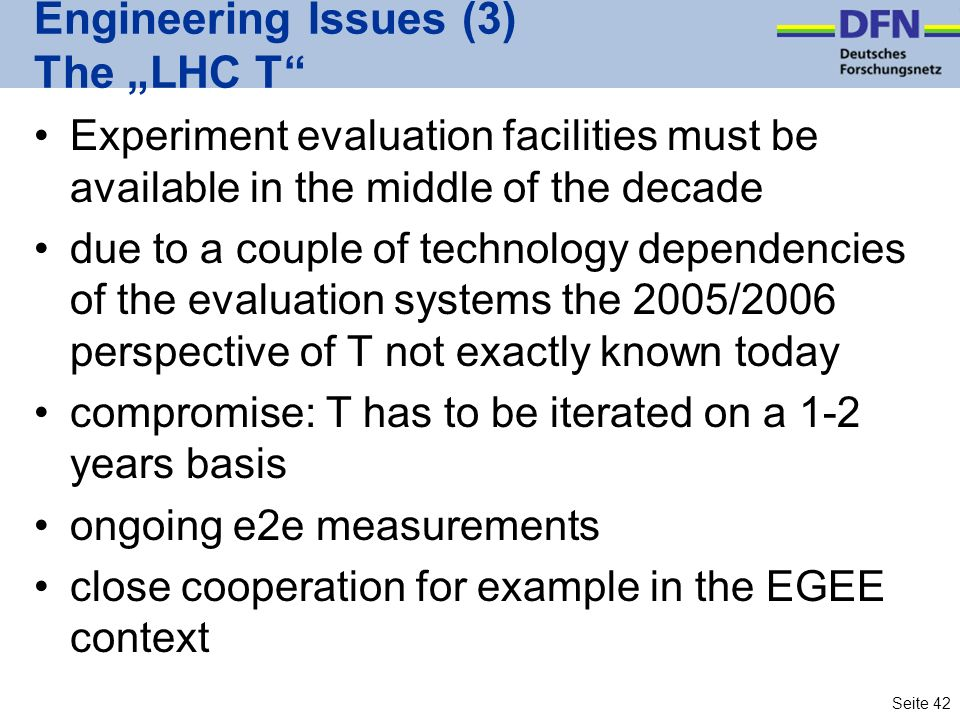 Seite 42 Engineering Issues (3) The LHC T Experiment evaluation facilities must be available in the middle of the decade due to a couple of technology