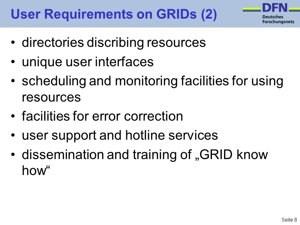 Seite 9 User Requirements on GRIDs (3) such user requirements clearly lead to the notion of a GRID infrastructure because –services are for multiple use (for many user groups / GRIDs) –services have to be reliable (and not experimental) implication: Services have to be engineered –looks simple but it isnt due to ongoing technology changes