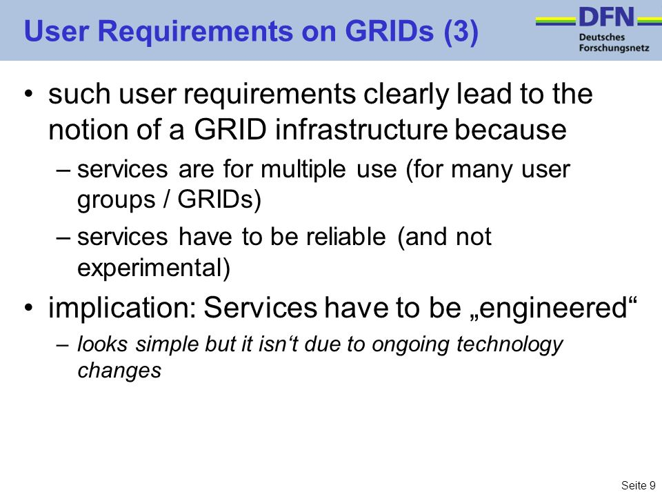 Seite 9 User Requirements on GRIDs (3) such user requirements clearly lead to the notion of a GRID infrastructure because –services are for multiple u