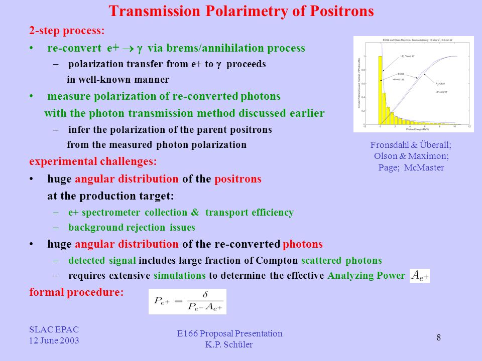 8 Transmission Polarimetry of Positrons 2-step process: re-convert e+ via brems/annihilation process –polarization transfer from e+ to proceeds in well-known manner measure polarization of re-converted photons with the photon transmission method discussed earlier –infer the polarization of the parent positrons from the measured photon polarization experimental challenges: huge angular distribution of the positrons at the production target: –e+ spectrometer collection & transport efficiency –background rejection issues huge angular distribution of the re-converted photons –detected signal includes large fraction of Compton scattered photons –requires extensive simulations to determine the effective Analyzing Power formal procedure: Fronsdahl & Überall; Olson & Maximon; Page; McMaster SLAC EPAC 12 June 2003 E166 Proposal Presentation K.P.