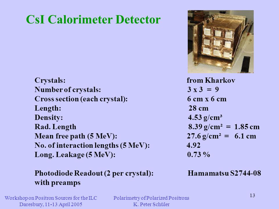 13 CsI Calorimeter Detector Crystals: from Kharkov Number of crystals: 3 x 3 = 9 Cross section (each crystal): 6 cm x 6 cm Length: 28 cm Density: 4.53 g/cm³ Rad.