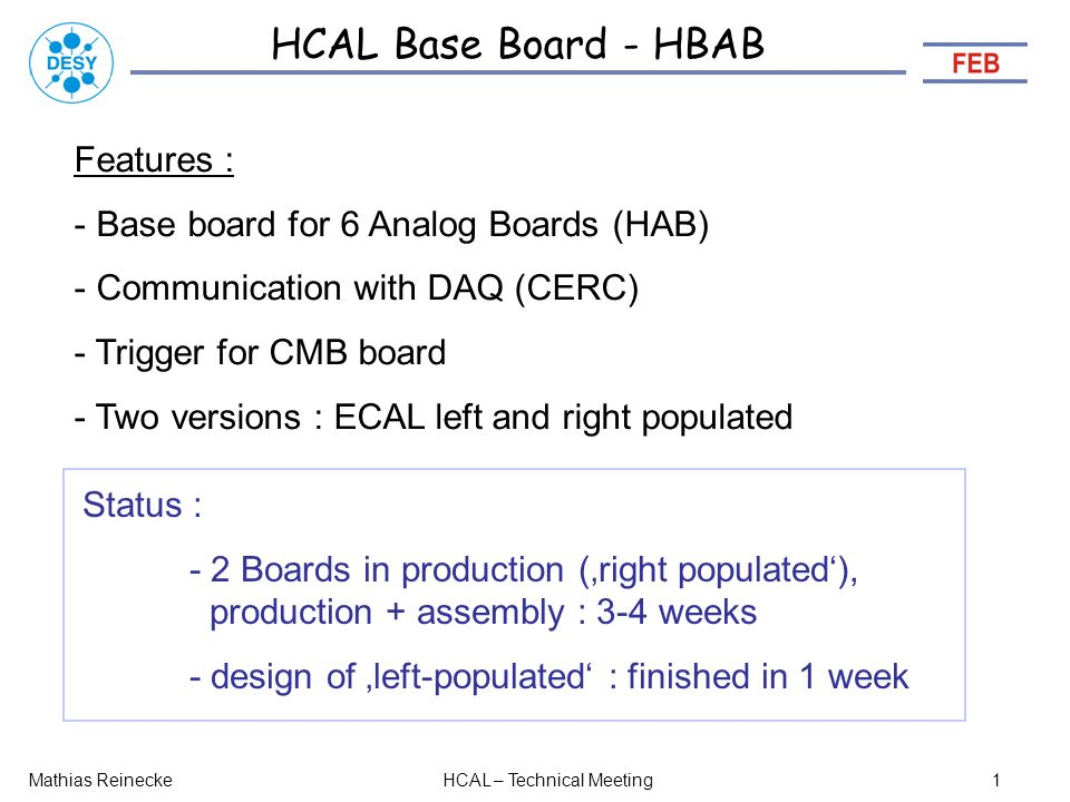 HCAL Base Board - HBAB Mathias ReineckeHCAL – Technical Meeting1 Features : - Base board for 6 Analog Boards (HAB) - Communication with DAQ (CERC) - Trigger for CMB board - Two versions : ECAL left and right populated Status : - 2 Boards in production (right populated), production + assembly : 3-4 weeks - design of left-populated : finished in 1 week