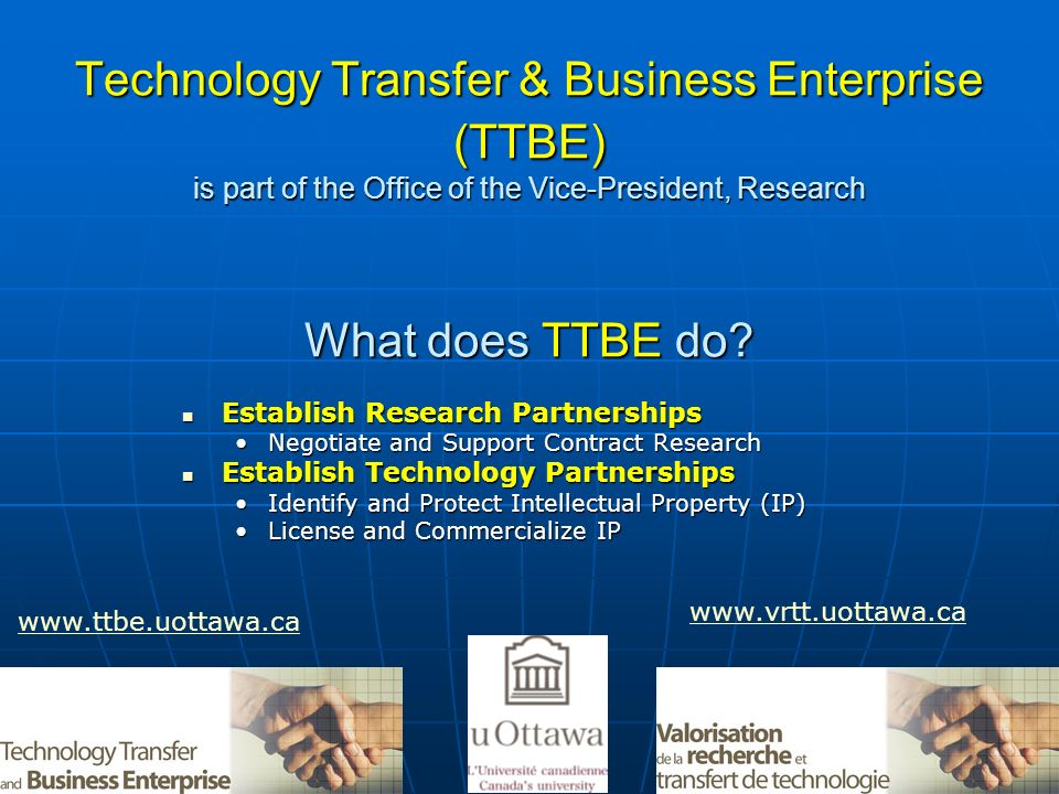 Technology Transfer & Business Enterprise (TTBE) is part of the Office of the Vice-President, Research What does TTBE do? Establish Research Partnersh