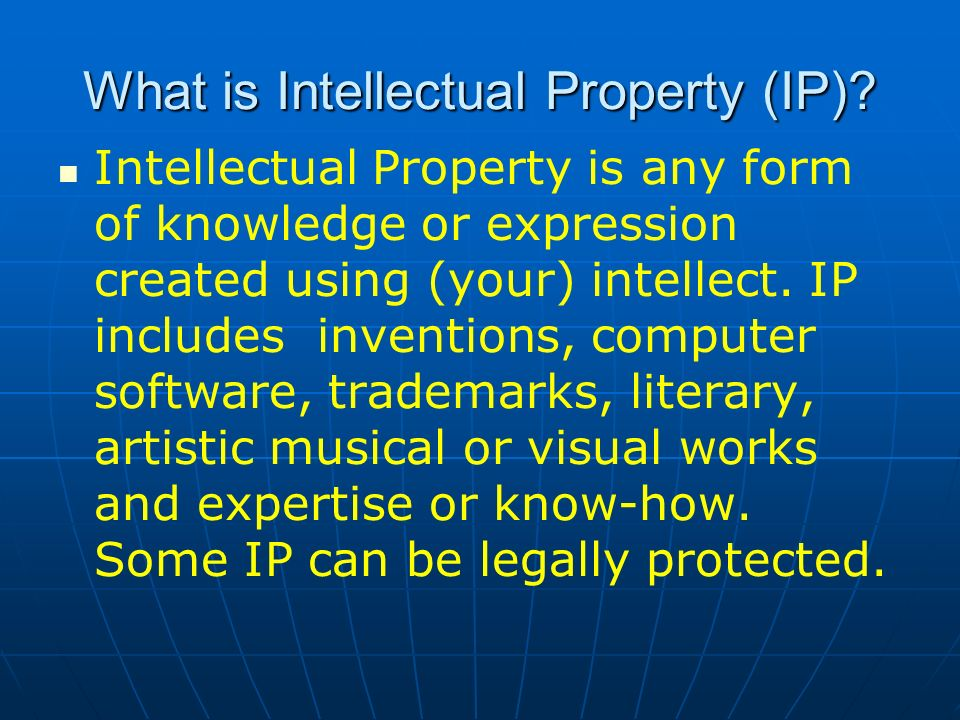 What is Intellectual Property (IP)? Intellectual Property is any form of knowledge or expression created using (your) intellect. IP includes invention