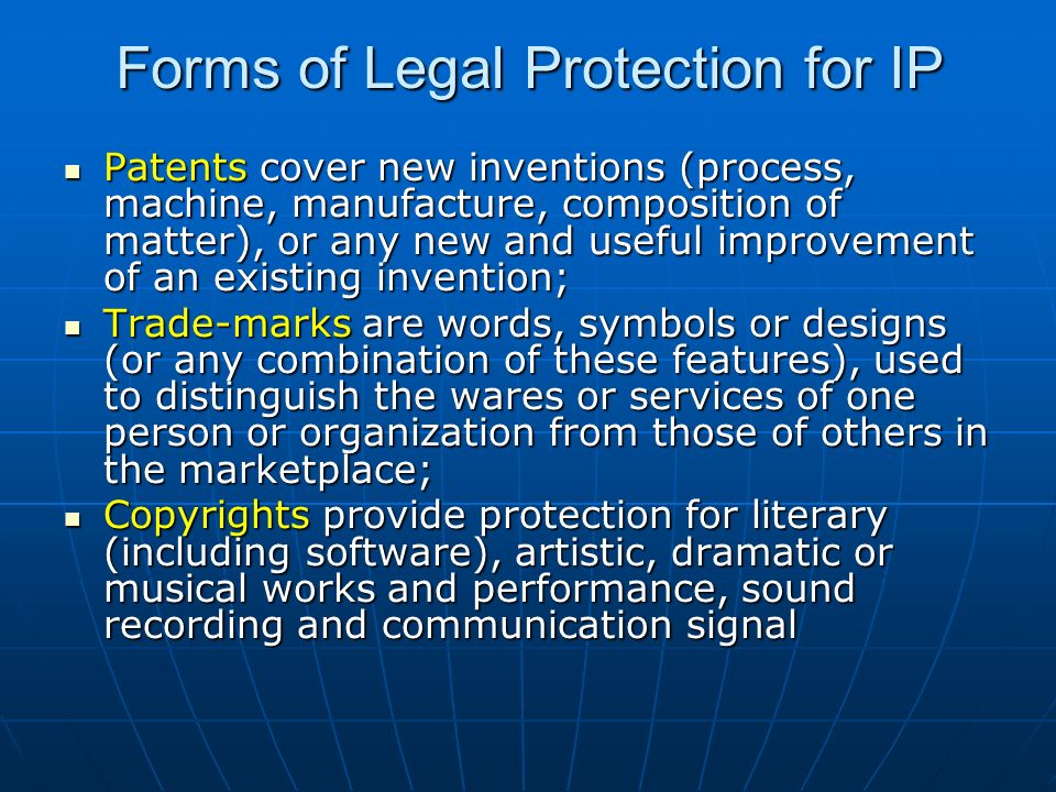 Forms of Legal Protection for IP Patents cover new inventions (process, machine, manufacture, composition of matter), or any new and useful improvemen