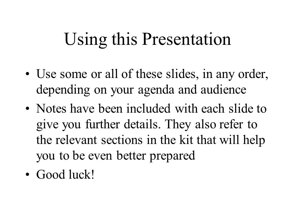 Using this Presentation Use some or all of these slides, in any order, depending on your agenda and audience Notes have been included with each slide