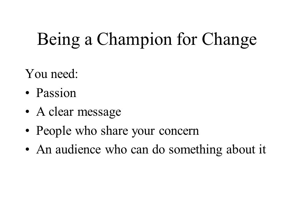 Being a Champion for Change You need: Passion A clear message People who share your concern An audience who can do something about it