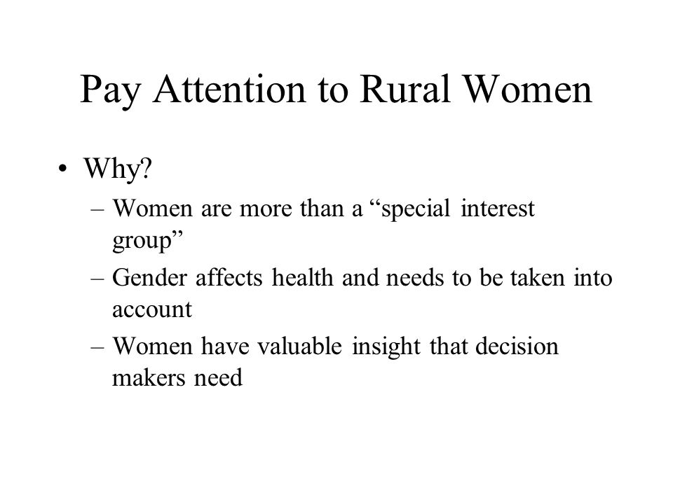 Pay Attention to Rural Women Why? –Women are more than a special interest group –Gender affects health and needs to be taken into account –Women have