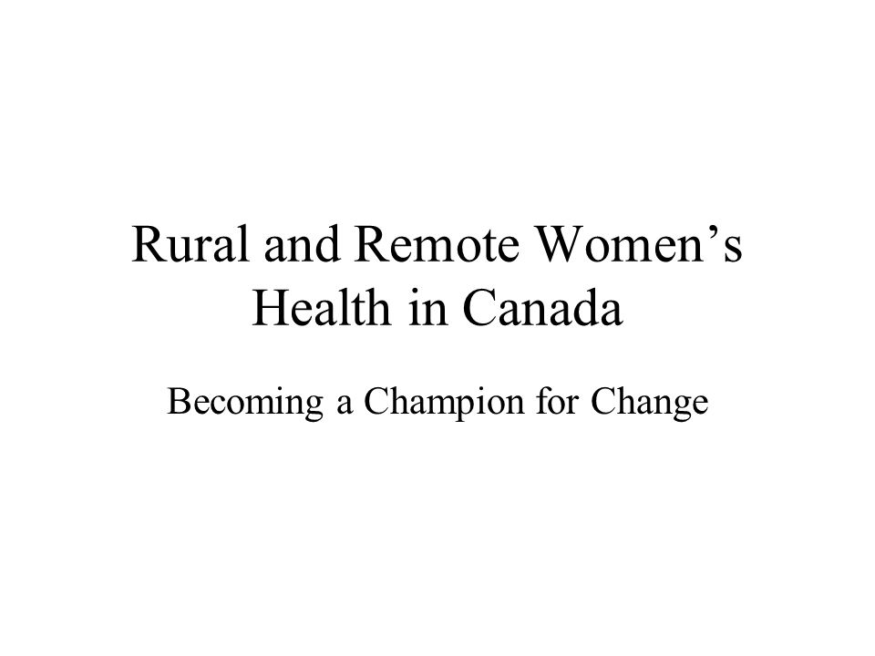 Rural and Remote Womens Health in Canada Becoming a Champion for Change