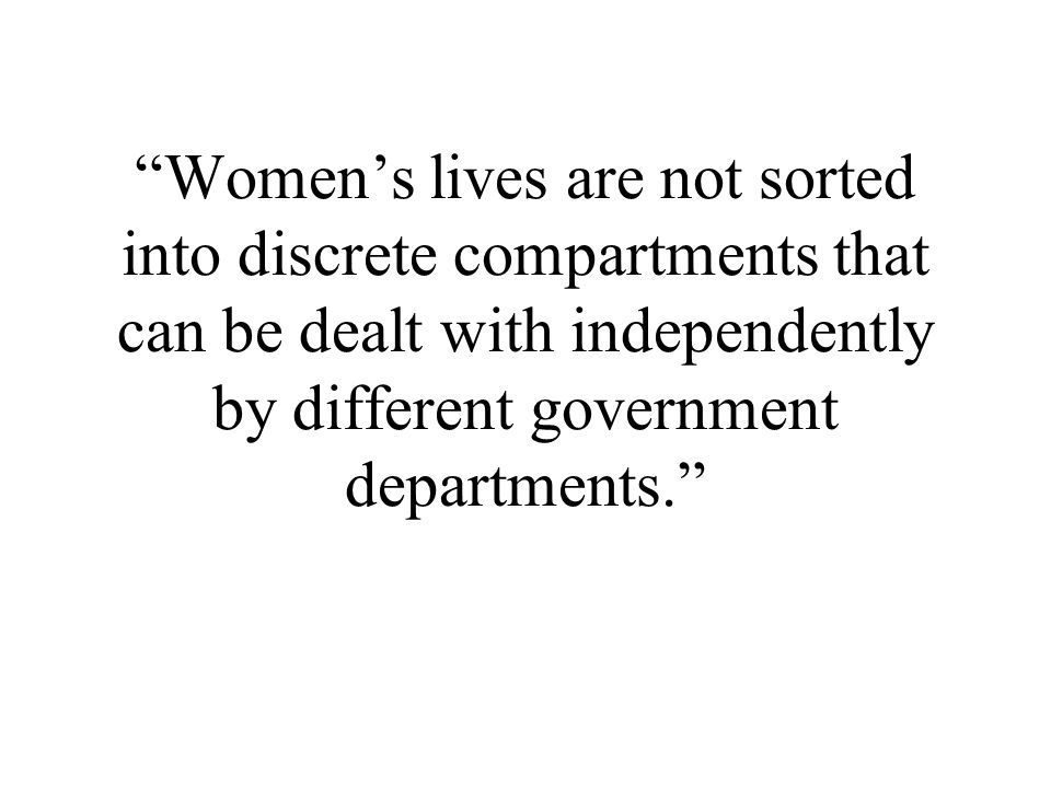 Womens lives are not sorted into discrete compartments that can be dealt with independently by different government departments.