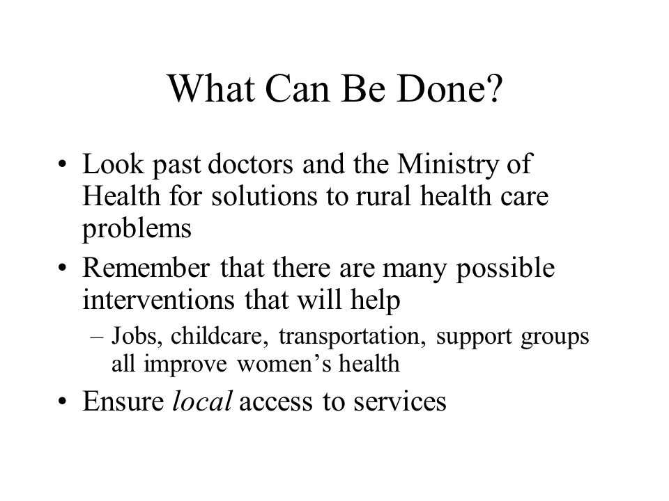 What Can Be Done? Look past doctors and the Ministry of Health for solutions to rural health care problems Remember that there are many possible inter