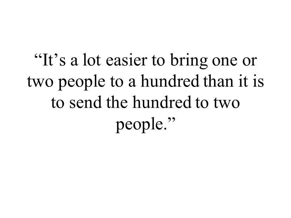 Its a lot easier to bring one or two people to a hundred than it is to send the hundred to two people.