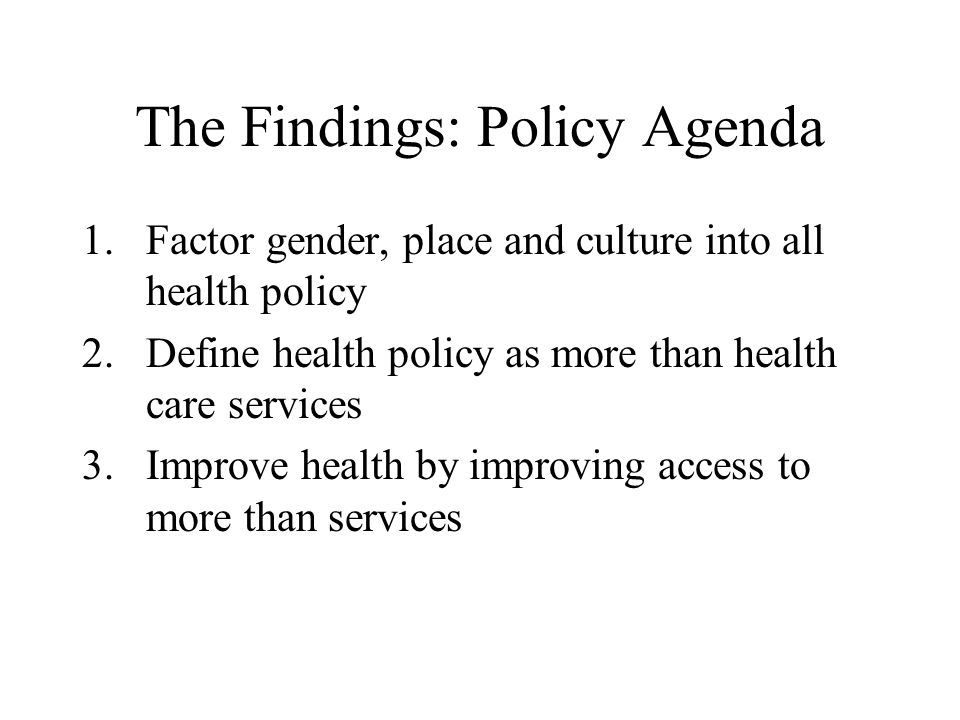The Findings: Policy Agenda 1.Factor gender, place and culture into all health policy 2.Define health policy as more than health care services 3.Impro