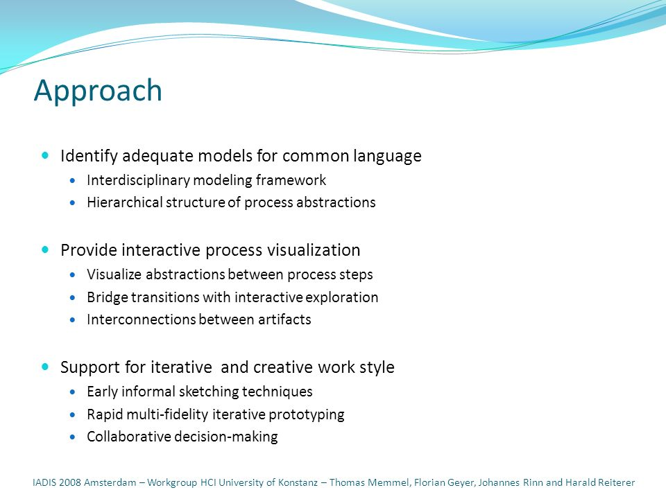 Approach Identify adequate models for common language Interdisciplinary modeling framework Hierarchical structure of process abstractions Provide interactive process visualization Visualize abstractions between process steps Bridge transitions with interactive exploration Interconnections between artifacts Support for iterative and creative work style Early informal sketching techniques Rapid multi-fidelity iterative prototyping Collaborative decision-making IADIS 2008 Amsterdam – Workgroup HCI University of Konstanz – Thomas Memmel, Florian Geyer, Johannes Rinn and Harald Reiterer