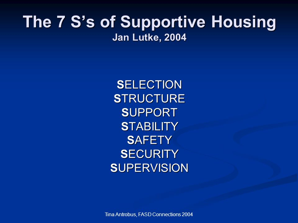 Tina Antrobus, FASD Connections 2004 The 7 Ss of Supportive Housing Jan Lutke, 2004 SELECTION STRUCTURE SUPPORT STABILITY SAFETY SECURITY SUPERVISION