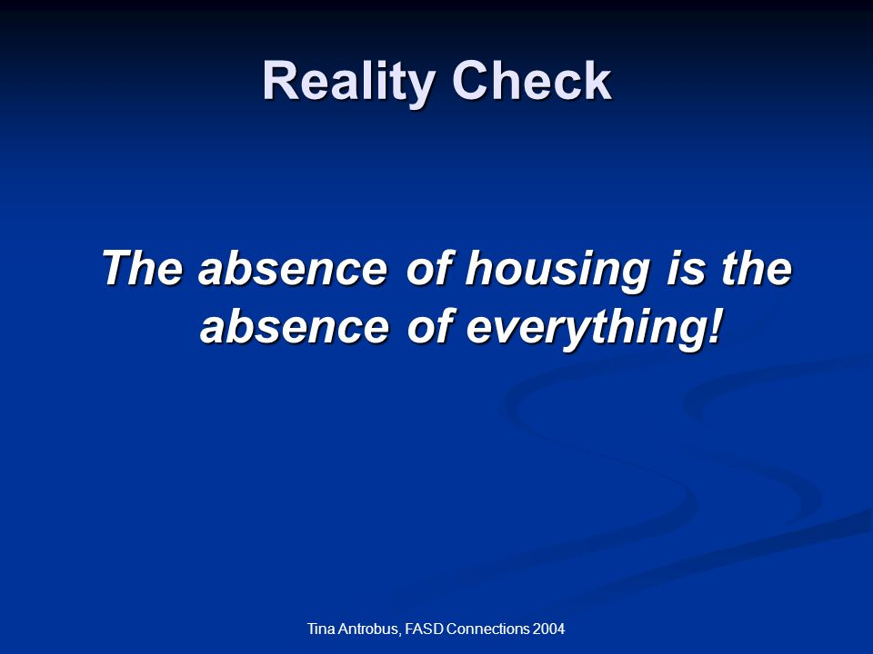 Tina Antrobus, FASD Connections 2004 Reality Check The absence of housing is the absence of everything!