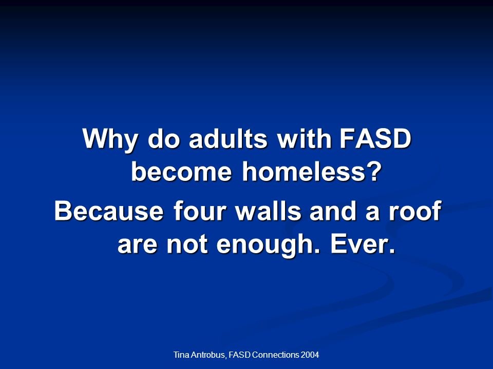 Tina Antrobus, FASD Connections 2004 Why do adults with FASD become homeless? Because four walls and a roof are not enough. Ever.