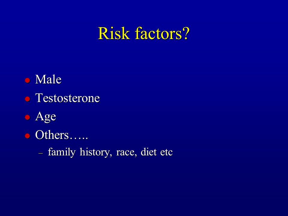Risk factors? l Male l Testosterone l Age l Others….. – family history, race, diet etc