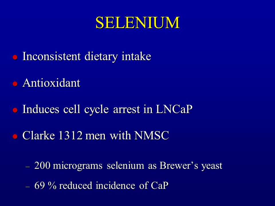 SELENIUM l Inconsistent dietary intake l Antioxidant l Induces cell cycle arrest in LNCaP l Clarke 1312 men with NMSC – 200 micrograms selenium as Bre