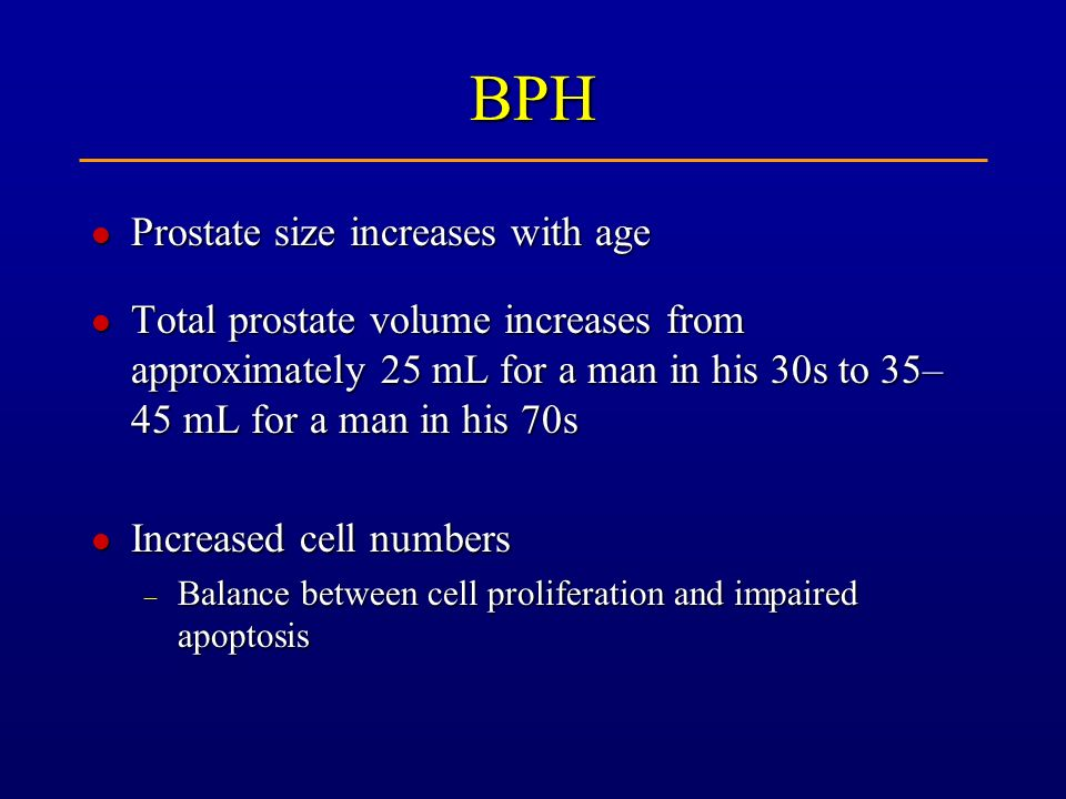 BPH l Prostate size increases with age l Total prostate volume increases from approximately 25 mL for a man in his 30s to 35– 45 mL for a man in his 7