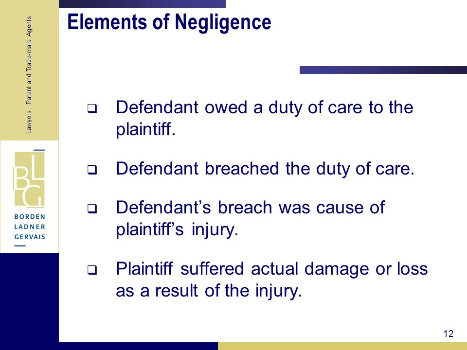 Lawyers · Patent and Trade-mark Agents 12 Elements of Negligence Defendant owed a duty of care to the plaintiff. Defendant breached the duty of care.