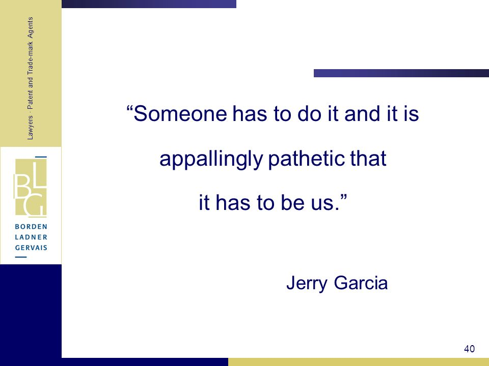 Lawyers · Patent and Trade-mark Agents 40 Someone has to do it and it is appallingly pathetic that it has to be us. Jerry Garcia