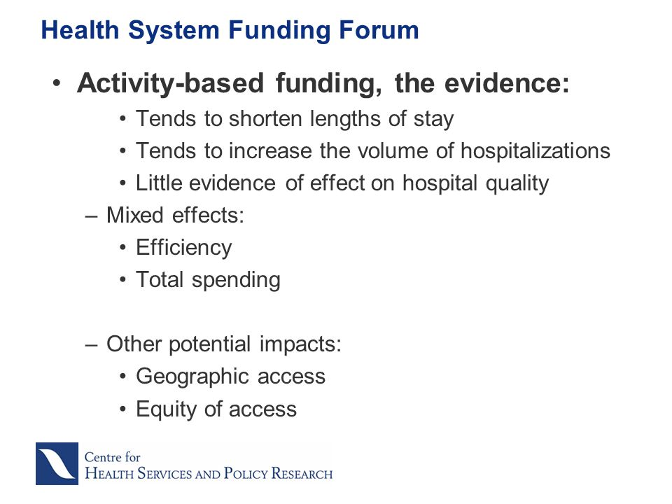 Activity-based funding, the evidence: Tends to shorten lengths of stay Tends to increase the volume of hospitalizations Little evidence of effect on hospital quality –Mixed effects: Efficiency Total spending –Other potential impacts: Geographic access Equity of access Health System Funding Forum