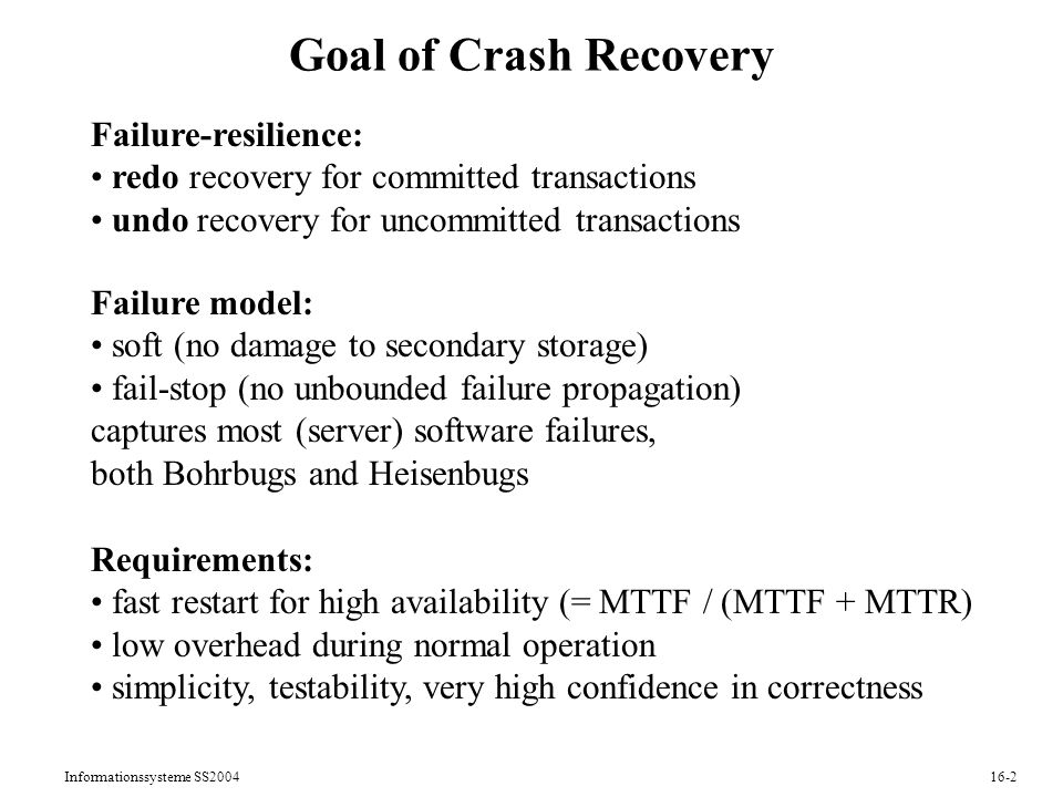 Informationssysteme SS Goal of Crash Recovery Failure-resilience: redo recovery for committed transactions undo recovery for uncommitted transactions Failure model: soft (no damage to secondary storage) fail-stop (no unbounded failure propagation) captures most (server) software failures, both Bohrbugs and Heisenbugs Requirements: fast restart for high availability (= MTTF / (MTTF + MTTR) low overhead during normal operation simplicity, testability, very high confidence in correctness