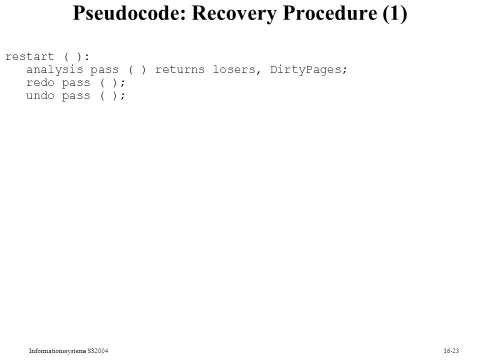 Informationssysteme SS Pseudocode: Recovery Procedure (1) restart ( ): analysis pass ( ) returns losers, DirtyPages; redo pass ( ); undo pass ( );