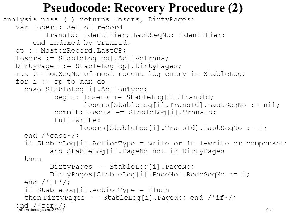 Informationssysteme SS Pseudocode: Recovery Procedure (2) analysis pass ( ) returns losers, DirtyPages: var losers: set of record TransId: identifier; LastSeqNo: identifier; end indexed by TransId; cp := MasterRecord.LastCP; losers := StableLog[cp].ActiveTrans; DirtyPages := StableLog[cp].DirtyPages; max := LogSeqNo of most recent log entry in StableLog; for i := cp to max do case StableLog[i].ActionType: begin: losers += StableLog[i].TransId; losers[StableLog[i].TransId].LastSeqNo := nil; commit: losers -= StableLog[i].TransId; full-write: losers[StableLog[i].TransId].LastSeqNo := i; end /*case*/; if StableLog[i].ActionType = write or full-write or compensate and StableLog[i].PageNo not in DirtyPages then DirtyPages += StableLog[i].PageNo; DirtyPages[StableLog[i].PageNo].RedoSeqNo := i; end /*if*/; if StableLog[i].ActionType = flush then DirtyPages -= StableLog[i].PageNo; end /*if*/; end /*for*/;