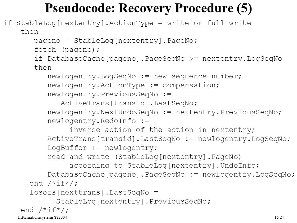 Informationssysteme SS Pseudocode: Recovery Procedure (5) if StableLog[nextentry].ActionType = write or full-write then pageno = StableLog[nextentry].PageNo; fetch (pageno); if DatabaseCache[pageno].PageSeqNo >= nextentry.LogSeqNo then newlogentry.LogSeqNo := new sequence number; newlogentry.ActionType := compensation; newlogentry.PreviousSeqNo := ActiveTrans[transid].LastSeqNo; newlogentry.NextUndoSeqNo := nextentry.PreviousSeqNo; newlogentry.RedoInfo := inverse action of the action in nextentry; ActiveTrans[transid].LastSeqNo := newlogentry.LogSeqNo; LogBuffer += newlogentry; read and write (StableLog[nextentry].PageNo) according to StableLog[nextentry].UndoInfo; DatabaseCache[pageno].PageSeqNo := newlogentry.LogSeqNo; end /*if*/; losers[nexttrans].LastSeqNo = StableLog[nextentry].PreviousSeqNo; end /*if*/;