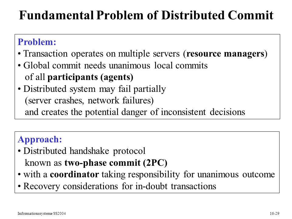 Informationssysteme SS Fundamental Problem of Distributed Commit Problem: Transaction operates on multiple servers (resource managers) Global commit needs unanimous local commits of all participants (agents) Distributed system may fail partially (server crashes, network failures) and creates the potential danger of inconsistent decisions Approach: Distributed handshake protocol known as two-phase commit (2PC) with a coordinator taking responsibility for unanimous outcome Recovery considerations for in-doubt transactions