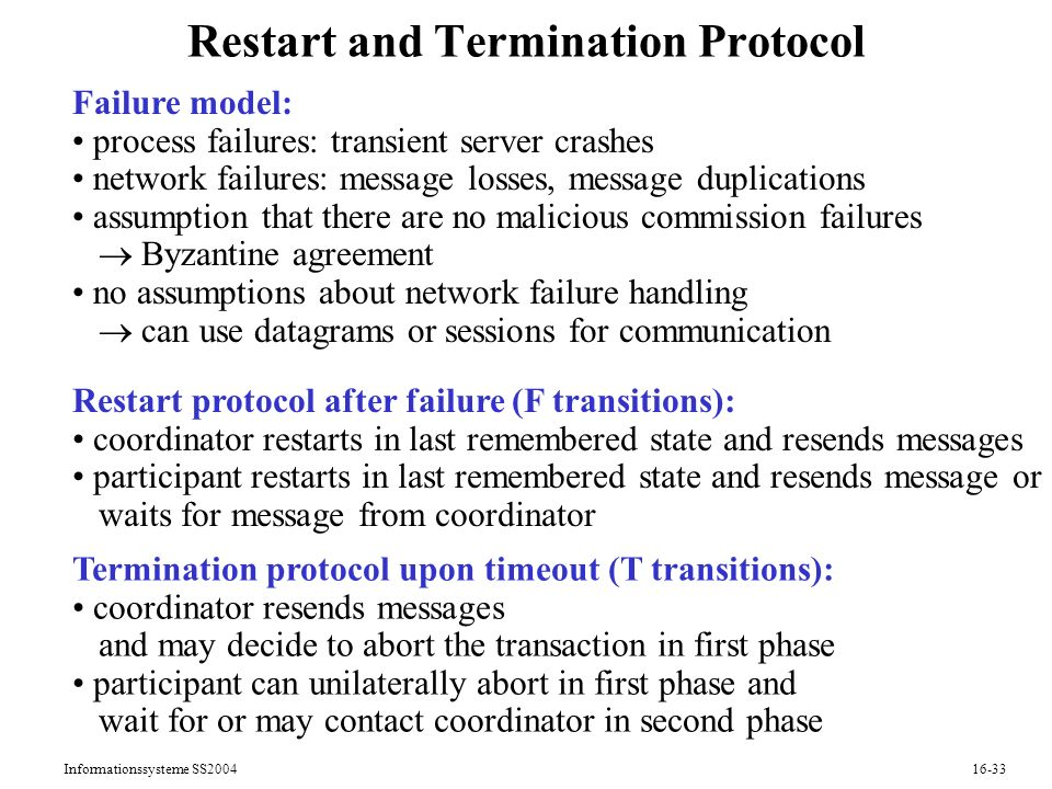 Informationssysteme SS Restart and Termination Protocol Failure model: process failures: transient server crashes network failures: message losses, message duplications assumption that there are no malicious commission failures Byzantine agreement no assumptions about network failure handling can use datagrams or sessions for communication Restart protocol after failure (F transitions): coordinator restarts in last remembered state and resends messages participant restarts in last remembered state and resends message or waits for message from coordinator Termination protocol upon timeout (T transitions): coordinator resends messages and may decide to abort the transaction in first phase participant can unilaterally abort in first phase and wait for or may contact coordinator in second phase