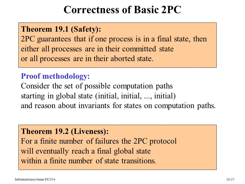 Informationssysteme SS Correctness of Basic 2PC Theorem 19.1 (Safety): 2PC guarantees that if one process is in a final state, then either all processes are in their committed state or all processes are in their aborted state.