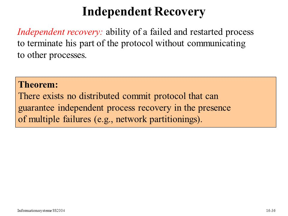 Informationssysteme SS Independent Recovery Independent recovery: ability of a failed and restarted process to terminate his part of the protocol without communicating to other processes.