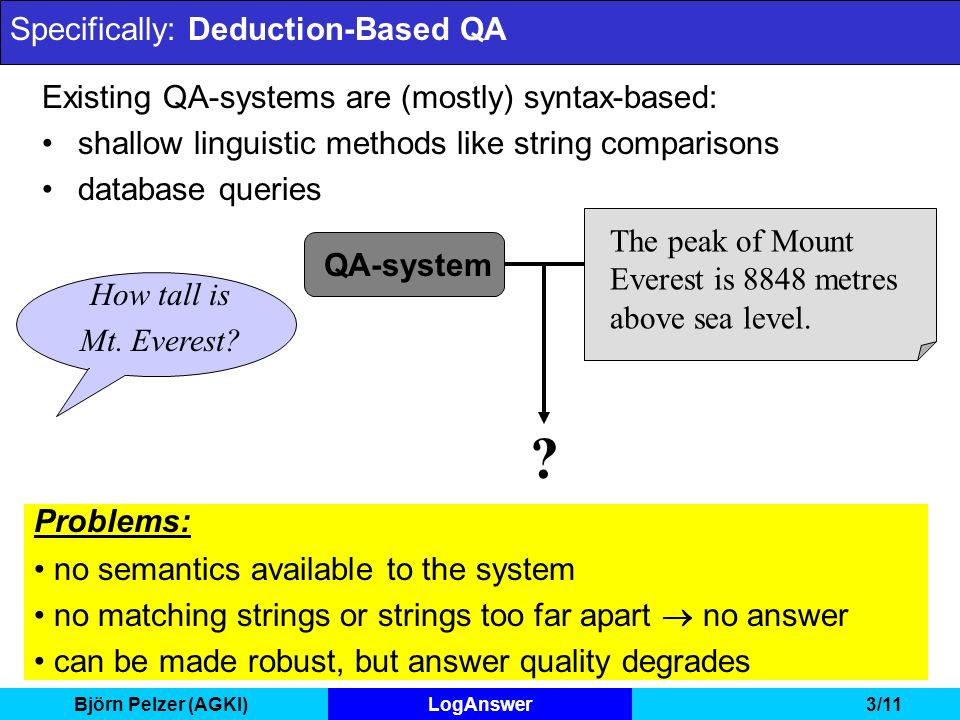 Björn Pelzer (AGKI)LogAnswer3/11 Specifically: Deduction-Based QA Existing QA-systems are (mostly) syntax-based: shallow linguistic methods like string comparisons database queries The peak of Mount Everest is 8848 metres above sea level.