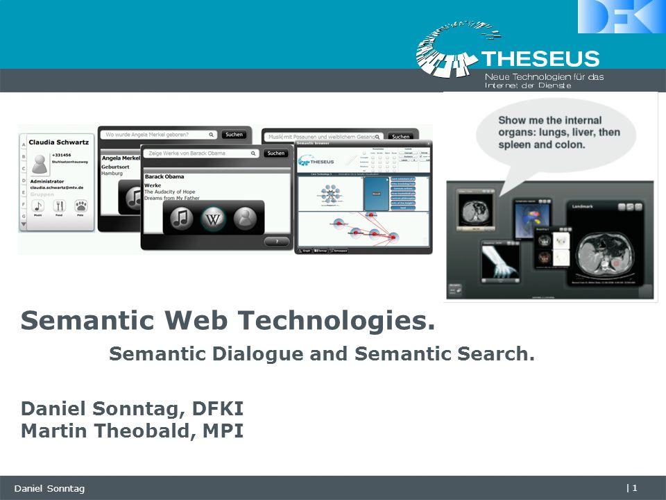 Daniel Sonntag |1 Semantic Web Technologies. Semantic Dialogue and Semantic Search. Daniel Sonntag, DFKI Martin Theobald, MPI
