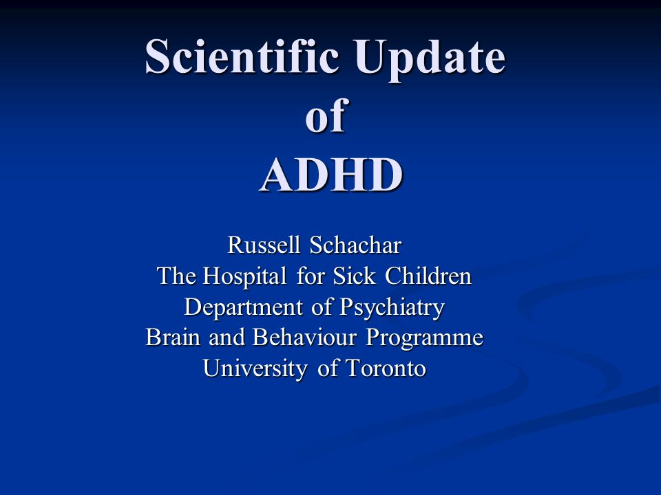 Scientific Update of ADHD Russell Schachar The Hospital for Sick Children Department of Psychiatry Brain and Behaviour Programme University of Toronto
