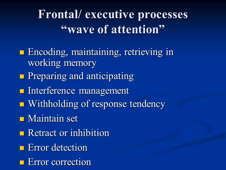 Frontal/ executive processes wave of attention Encoding, maintaining, retrieving in working memory Encoding, maintaining, retrieving in working memory